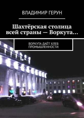 Владимир Герун, Шахтёрская столица всей страны – Воркута… Воркута даёт хлеб промышленности