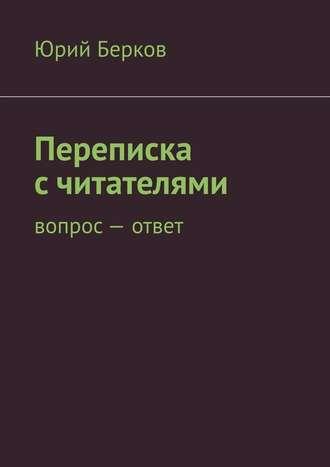 Юрий Берков, Переписка с читателями. Вопрос– ответ