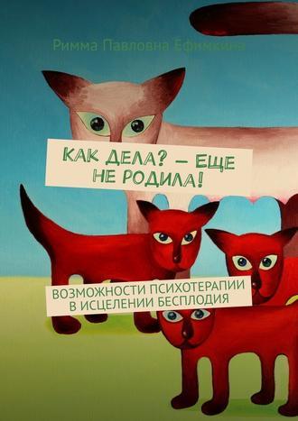 Римма Ефимкина, Как дела?– Еще неродила! Возможности психотерапии в исцелении бесплодия