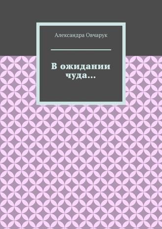 Александра Овчарук, В ожидании чуда…