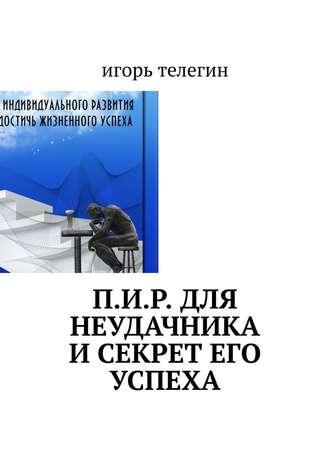 Игорь Телегин, П.И.Р. для неудачника и секрет его успеха