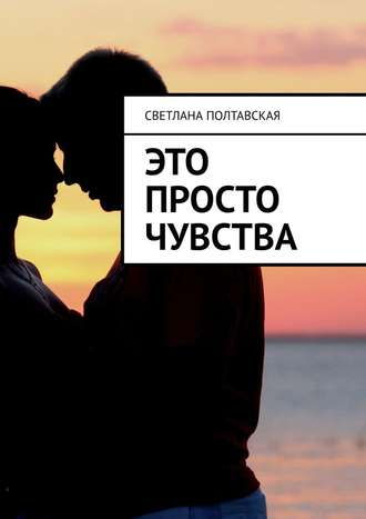 Светлана Полтавская, Это просто чувства
