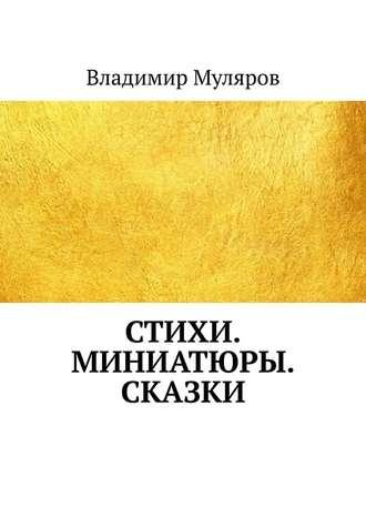 Владимир Муляров, Стихи. Миниатюры. Сказки
