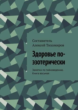 Алексей Тихомиров, Здоровье по-эзотерически. Заметки потайноведению. Книга восьмая