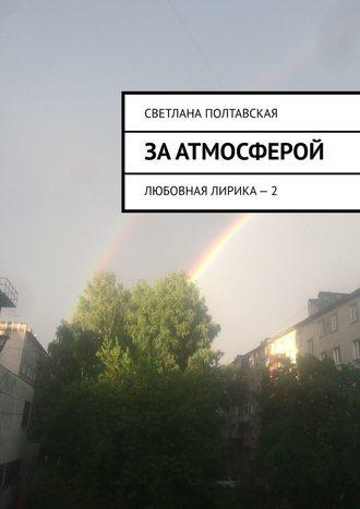 Светлана Полтавская, За атмосферой. Любовная лирика – 2