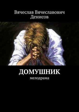 Вячеслав Денисов, Домушник. Мелодрама