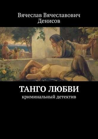 Вячеслав Денисов, Танго любви. Криминальный детектив
