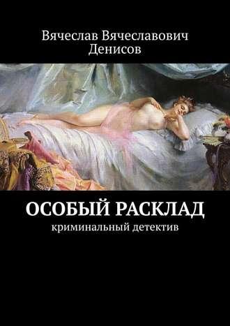 Вячеслав Денисов, Особый расклад. Криминальный детектив