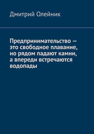 Дмитрий Олейник, Предпринимательство – это свободное плавание, но рядом падают камни, а впереди встречаются водопады