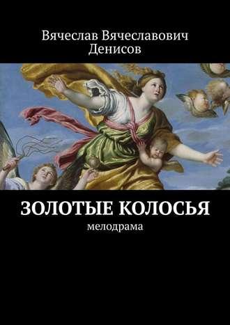 Вячеслав Денисов, Золотые колосья. Мелодрама