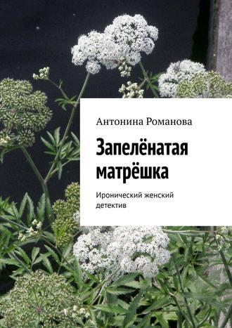 Антонина Романова, Запелёнатая матрёшка. Иронический женский детектив