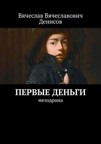 Вячеслав Денисов, Первые деньги. Мелодрама