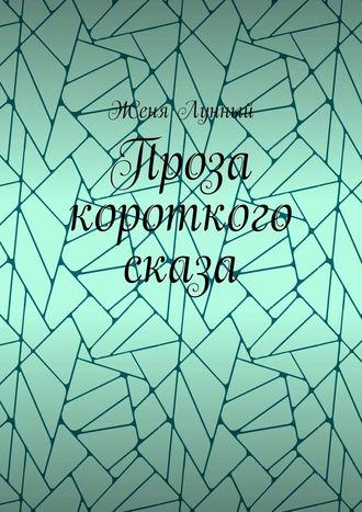Женя Лунный, Проза короткого сказа