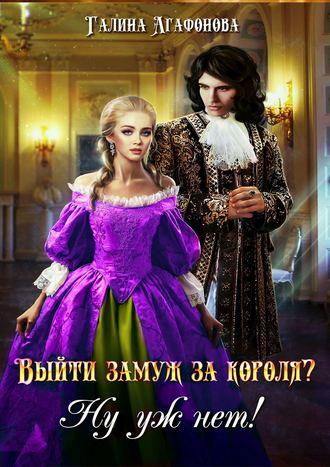 Галина Агафонова, Выйти замуж за короля? Ну уж нет!