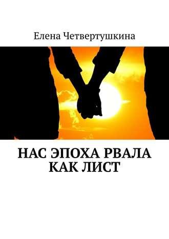 Елена Четвертушкина, Нас эпоха рвала как лист