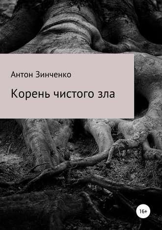 Антон Зинченко, Корень чистого зла