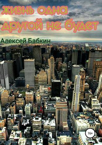 Алексей Бабкин, Жизнь одна. Другой не будет