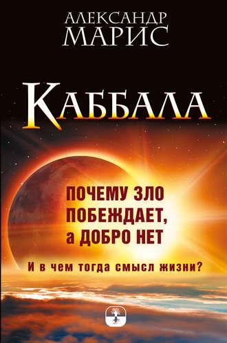 Александр Марис, Каббала. Почему зло побеждает, а добро нет. И в чем тогда смысл жизни?