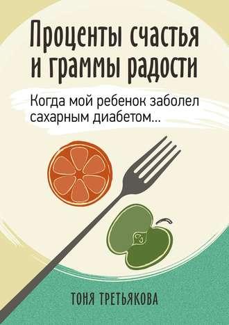 Тоня Третьякова, Проценты счастья играммы радости. Когда мой ребенок заболел сахарным диабетом…
