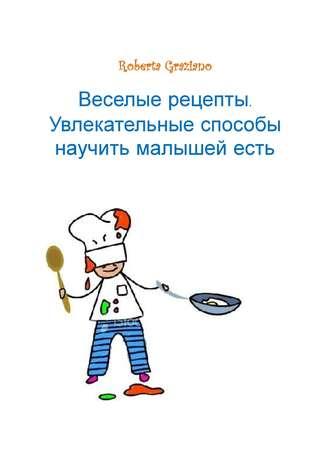 Roberta Graziano, Веселые рецепты. Увлекательные способы научить малышей есть
