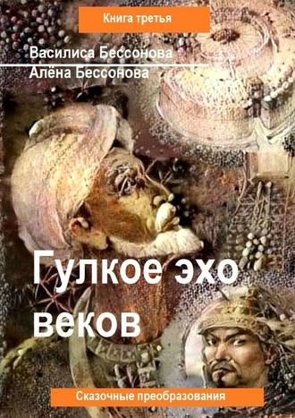 Василиса Бессонова, Алёна Бессонова, Гулкое эхо веков. Сказочные преобразования. Книга третья