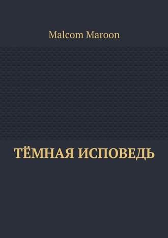 Malcom Maroon, Тёмная исповедь