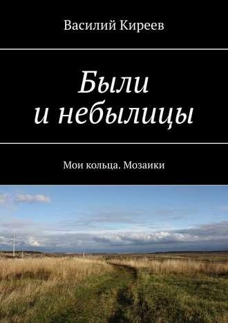 Василий Киреев, Были инебылицы. Мои кольца. Мозаики