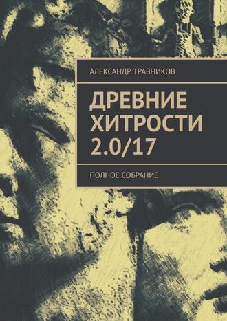 Александр Травников, Древние хитрости 2.0/17. Полное собрание