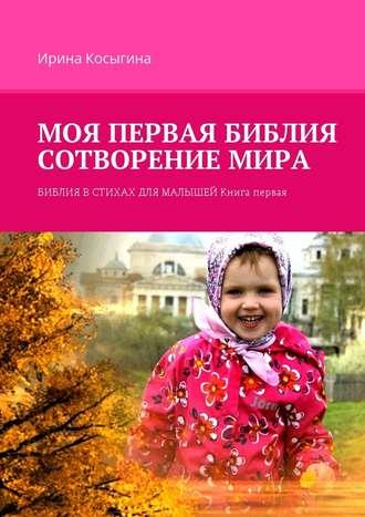 Ирина Косыгина, Моя первая Библия. Сотворение мира. Библия встихах длямалышей. Книга первая