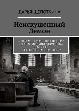 Дарья Щепоткина, Неискушенный Демон.–Зачем ты убил этих людей?– Я спас их души, уничтожая демонов.–Нокто остановиттебя?