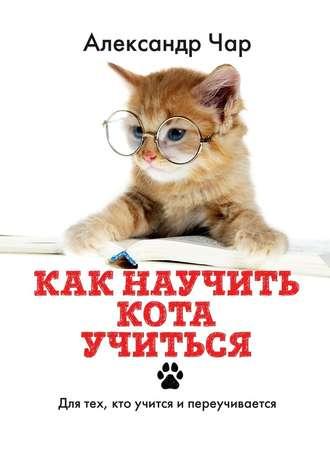 Александр Чар, Как научить кота учиться. Для тех, кто учится и переучивается