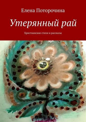 Елена Поторочина, Утерянный рай. Христианские стихи и рассказы
