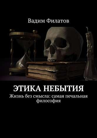 Вадим Филатов, Этика небытия. Жизнь без смысла: самая печальная философия