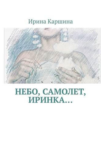 Ирина Каршина, Небо, самолет, Иринка…