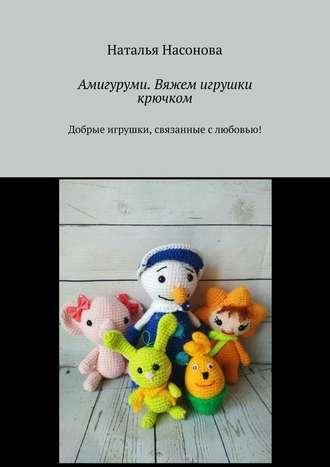 Наталья Насонова, Амигуруми. Вяжем игрушки крючком. Добрые игрушки, связанные слюбовью!