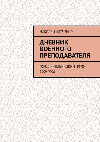 Николай Штаченко, Дневник военного преподавателя. Город Хмельницкий, 1978—2009годы