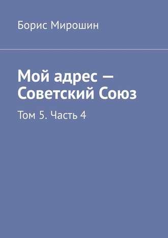 Борис Мирошин, Мой адрес – Советский Союз. Том 5. Часть 4