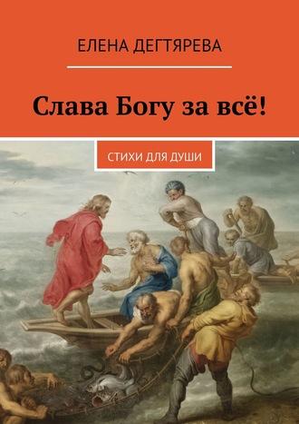 Елена Дегтярева, Слава Богу завсё! Стихи