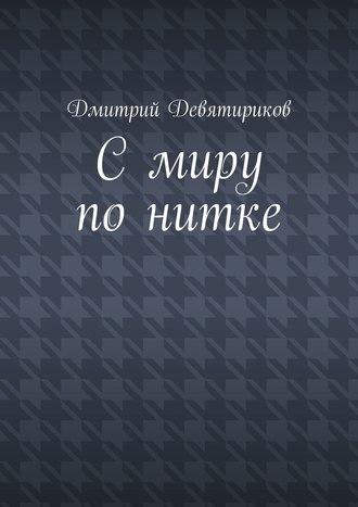 Дмитрий Девятириков, С миру по нитке