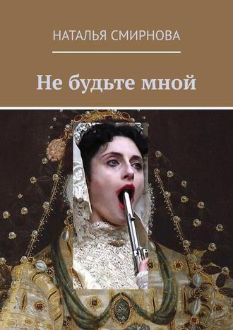 Наталья Смирнова, Не будьте мной