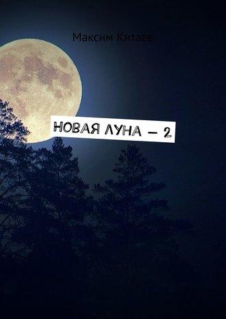 Максим Китаев, Новая луна – 2