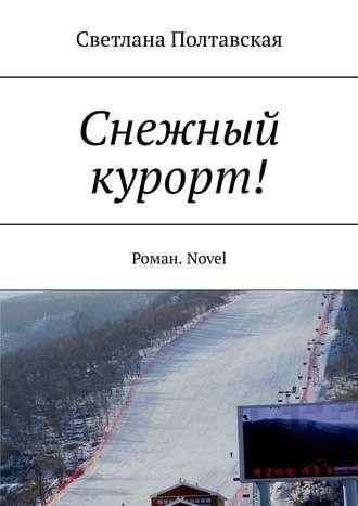 Светлана Полтавская, Снежный курорт! Роман. Novel