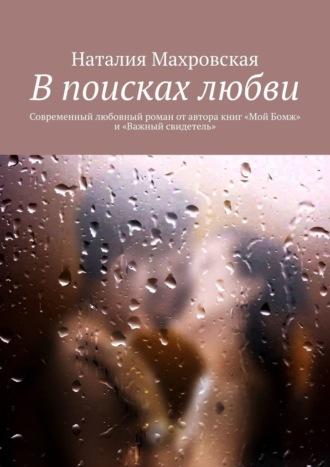 Наталия Махровская, Впоисках любви. Современный любовный роман отавтора книг «Мой Бомж» и«Важный свидетель»
