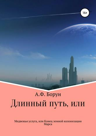 Александр Борун, Длинный путь, или Медвежья услуга, или Конец земной колонизации Марса