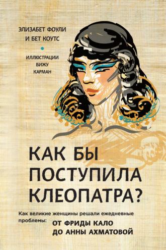 Элизабет Коули, Бет Коутс, Как бы поступила Клеопатра? Как великие женщины решали ежедневные проблемы: от Фриды Кало до Анны Ахматовой