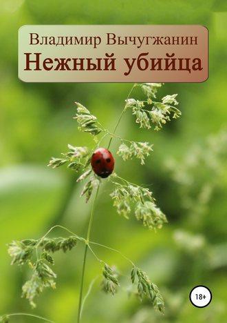 Владимир Вычугжанин, Нежный убийца