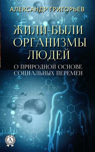 Александр Григорьев, Жили-были организмы людей