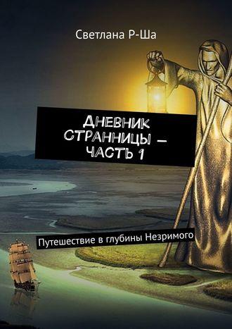 Светлана Р-Ша, Дневник Странницы– часть1. Путешествие вглубины Незримого