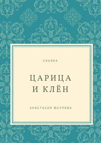 Анастасия Юсупова, Царица и Клён. Сказка