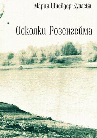 Мария Шнейдер-Кулаева, Осколки Розенгейма. Интервью, воспоминания, письма
